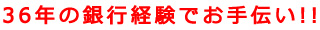 36年の銀行経験でお手伝い!!